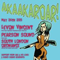 AKAAKAROAR, NO LOGO & BOXED SOUND PRES. LEVON VINCENT, PEARSON SOUND & SOUTH LONDON ORDNANCE at RoXX