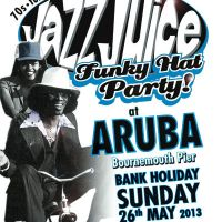 Jazz Juice @ Aruba - Bank Holiday Sunday Funky Hat Party... Limited Tickets only �1 at Aruba Bar And Restaurant