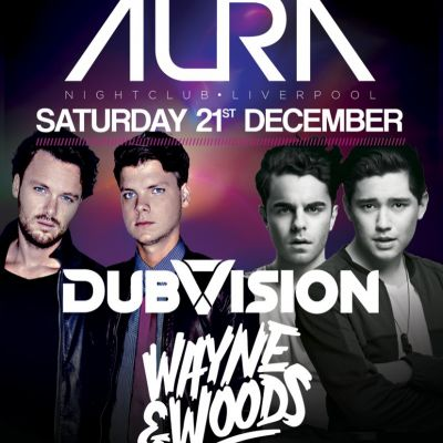 dubvision/ wayne & woods - SAT 21ST DEC  at AURA NIGHTCLUB LIVERPOOL